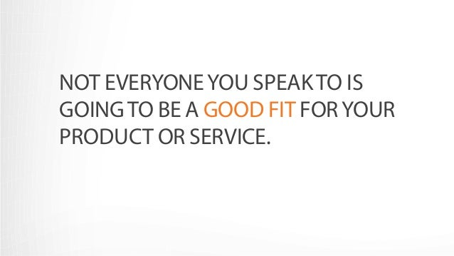 NOT EVERYONE YOU SPEAK TO IS  GOING TO BE A GOOD FIT FOR YOUR  PRODUCT OR SERVICE.