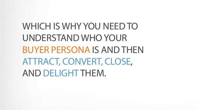 WHICH IS WHY YOU NEED TO  UNDERSTAND WHO YOUR  BUYER PERSONA IS AND THEN  ATTRACT, CONVERT, CLOSE,  AND DELIGHT THEM.