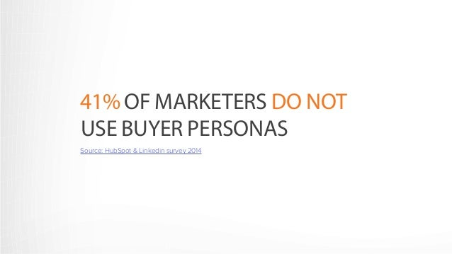 41% OF MARKETERS DO NOT  USE BUYER PERSONAS  SOURCE: HUBSPOT & LINKEDIN SURVEY 2014