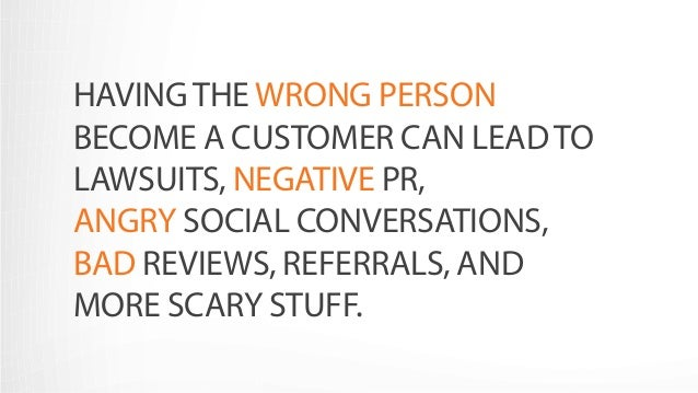 HAVING THE WRONG PERSON  BECOME A CUSTOMER CAN LEAD TO  LAWSUITS, NEGATIVE PR,  ANGRY SOCIAL CONVERSATIONS,  BAD REVIEWS, ...