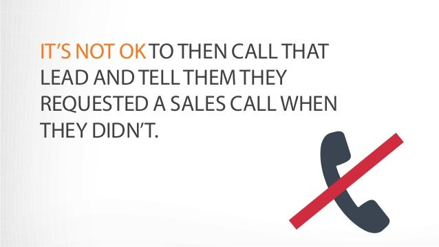 IT'S NOT OK TO THEN CALL THAT  LEAD AND TELL THEM THEY  REQUESTED A SALES CALL WHEN  THEY DIDN'T.