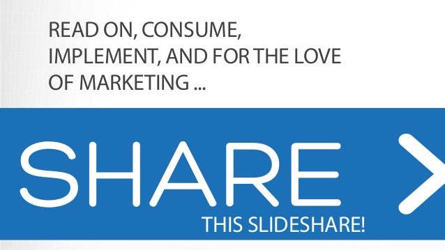 READ ON, CONSUME,  IMPLEMENT, AND FOR THE LOVE  OF MARKETING ...  SHARE!!!  THIS SLIDESHARE!