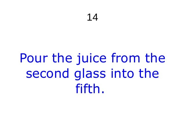 14 Pour the juice from the second glass into the fifth.