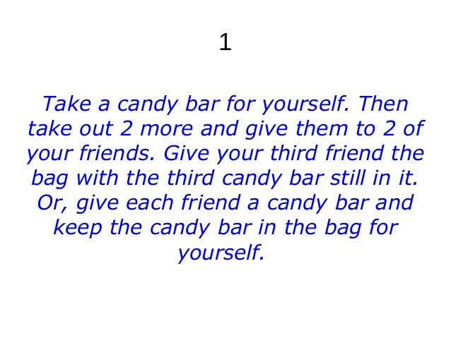 1 Take a candy bar for yourself. Then take out 2 more and give them to 2 of your friends. Give your third friend the bag w...