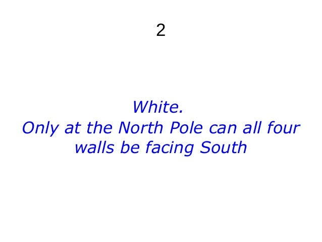 2 White. Only at the North Pole can all four walls be facing South