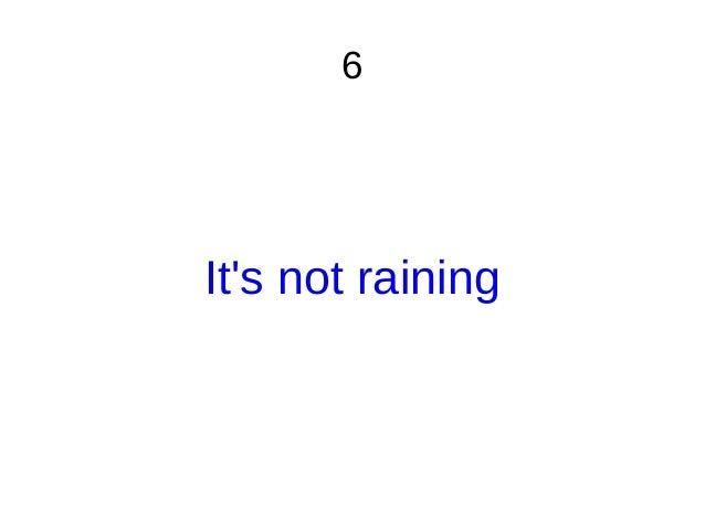 6 It's not raining