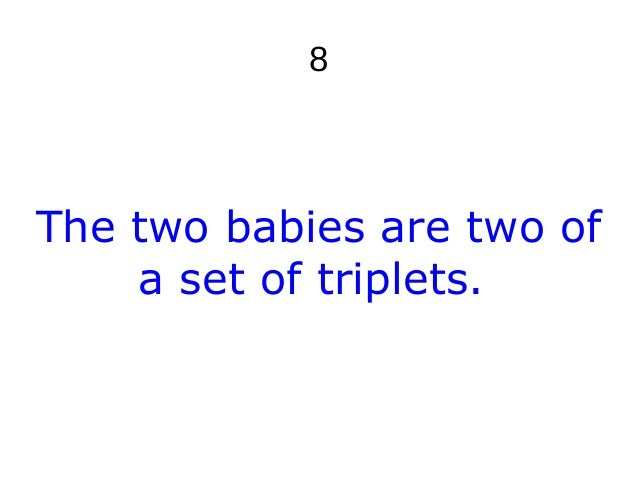 8 The two babies are two of a set of triplets.
