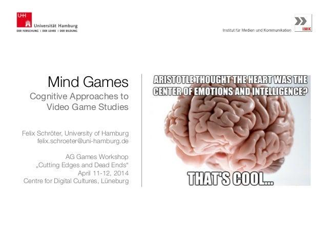 Mind Games Cognitive Approaches to Video Game Studies Felix Schröter, University of Hamburg felix.schroeter@uni-hamburg.de...