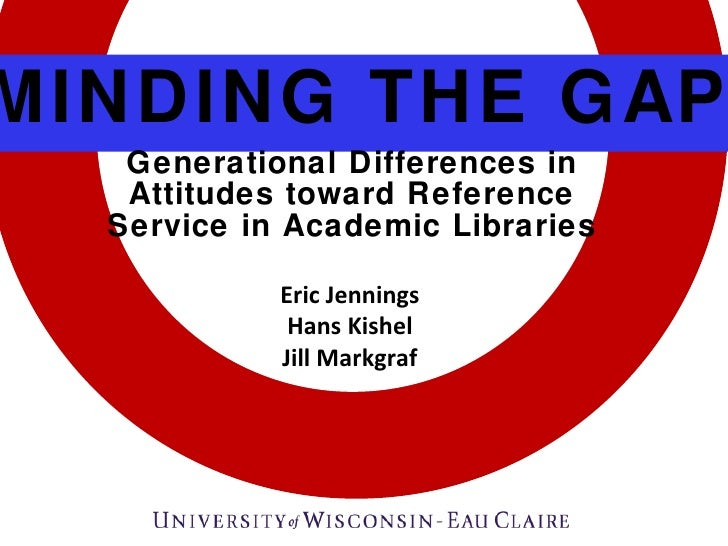 MINDING THE GAP Generational Differences in Attitudes toward Reference Service in Academic Libraries Eric Jennings Hans Ki...