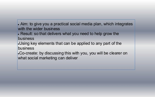 ● Aim: to give you a practical social media plan, which integrates with the wider business ● Result: so that delivers what...