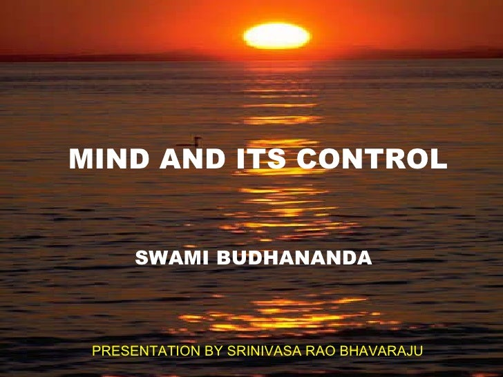 MIND AND ITS CONTROL SWAMI BUDHANANDA PRESENTATION BY SRINIVASA RAO BHAVARAJU