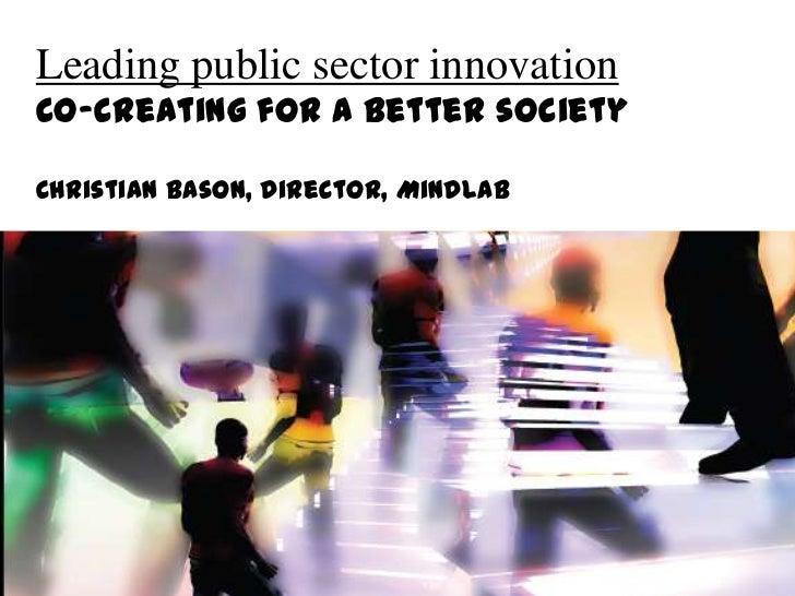 Leading public sector innovation<br />Co-creating for a better society<br />Christian Bason, Director, MindLab<br />
