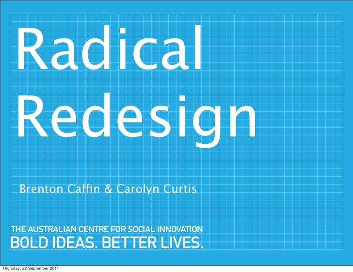 Radical     Redesign        Brenton Caffin & Carolyn Curtis    THE AUSTRALIAN CENTRE FOR SOCIAL INNOVATION   BOLD IDEAS. B...