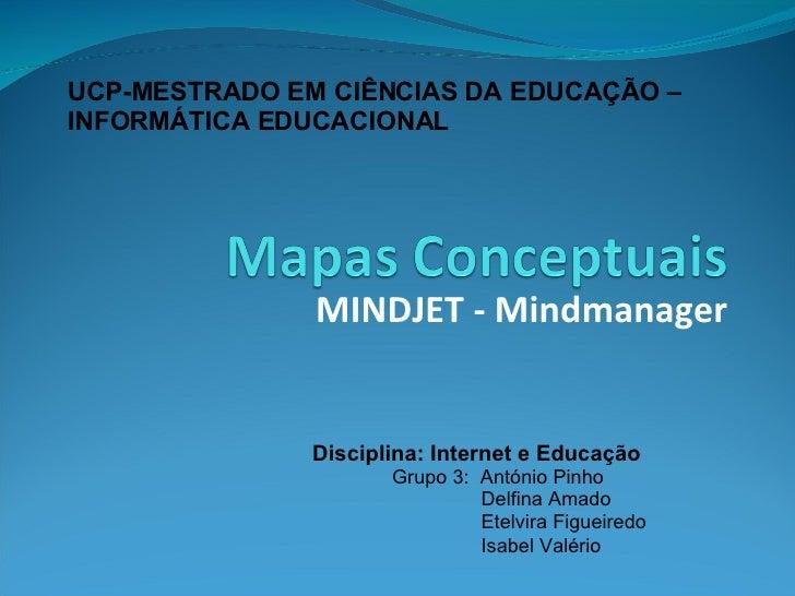 MINDJET - Mindmanager <ul><li>Disciplina: Internet e Educação </li></ul><ul><ul><ul><li>Grupo 3:  António Pinho </li></ul>...