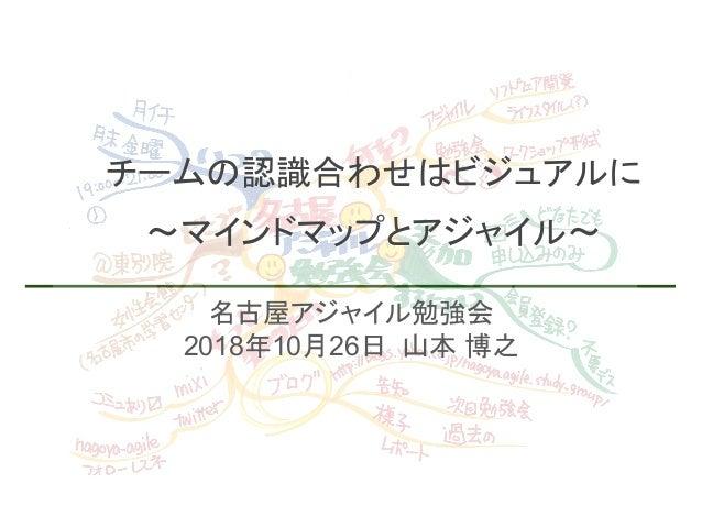 名古屋アジャイル勉強会 2018年10月26日 山本 博之 チームの認識合わせはビジュアルに ~マインドマップとアジャイル~