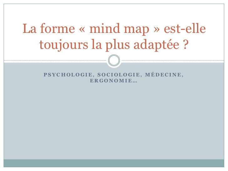 La forme « mind map » est-elle   toujours la plus adaptée ?   PSYCHOLOGIE, SOCIOLOGIE, MÉDECINE,             ERGONOMIE…
