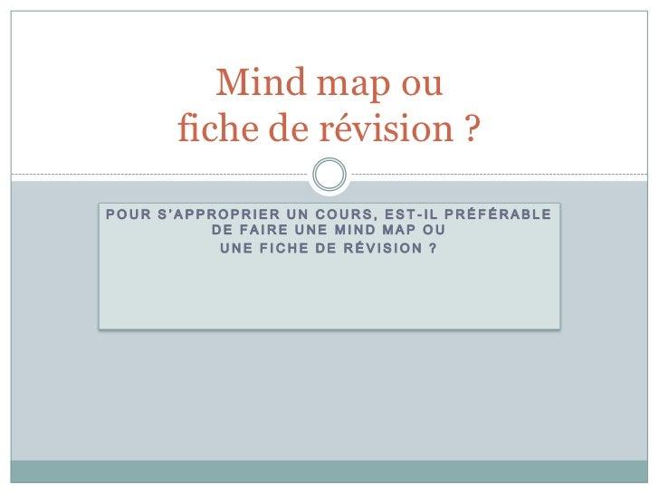 Mind map ou       fiche de révision ?POUR S'APPROPRIER UN COURS, EST-IL PRÉFÉRABLE          DE FAIRE UNE MIND MAP OU      ...