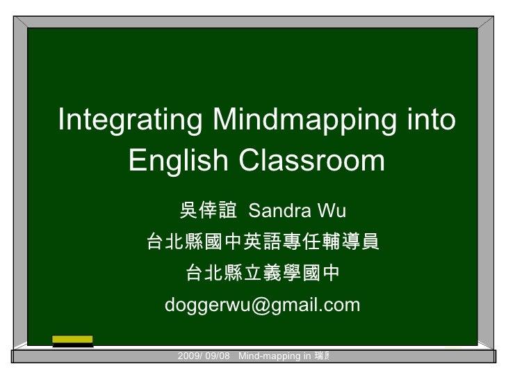 Integrating Mindmapping into English Classroom 吳倖誼  Sandra Wu 台北縣國中英語專任輔導員 台北縣立義學國中 [email_address]