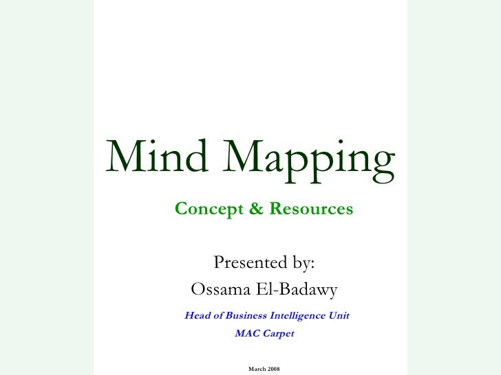 Mind Mapping Concept & Resources Presented by: Ossama El-Badawy Head of Business Intelligence Unit MAC Carpet March 2008