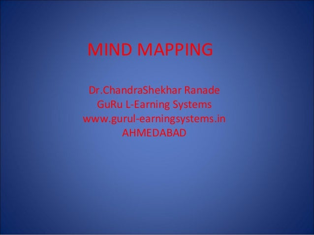 MIND MAPPING Dr.ChandraShekhar Ranade GuRu L-Earning Systems www.gurul-earningsystems.in AHMEDABAD