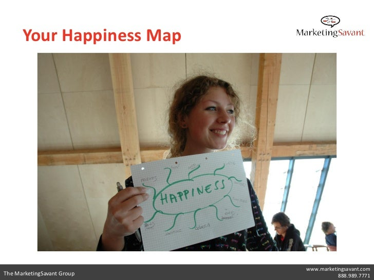 Your Happiness Map                            www.marketingsavant.comThe MarketingSavant Group              888.989.7771