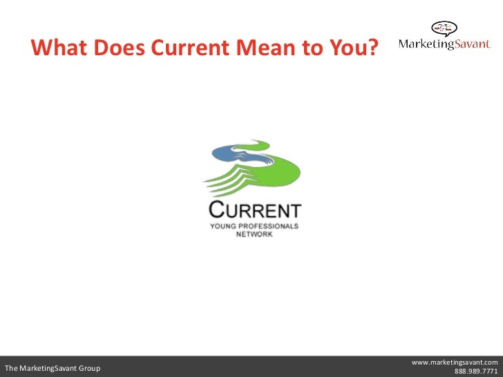 What Does Current Mean to You?                                       www.marketingsavant.comThe MarketingSavant Group     ...