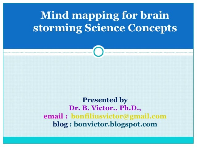 Mind mapping for brainstorming Science Concepts            Presented by        Dr. B. Victor., Ph.D., email : bonfiliusvic...