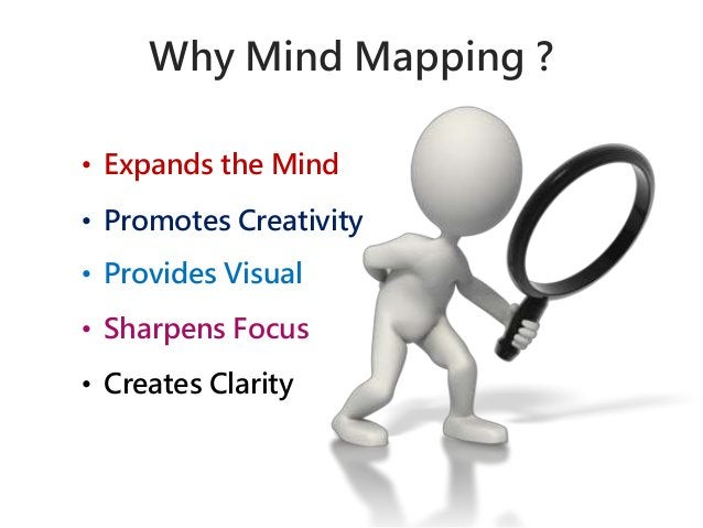 Why Mind Mapping ?  • Expands the Mind  • Promotes Creativity  • Provides Visual  • Sharpens Focus  • Creates Clarity