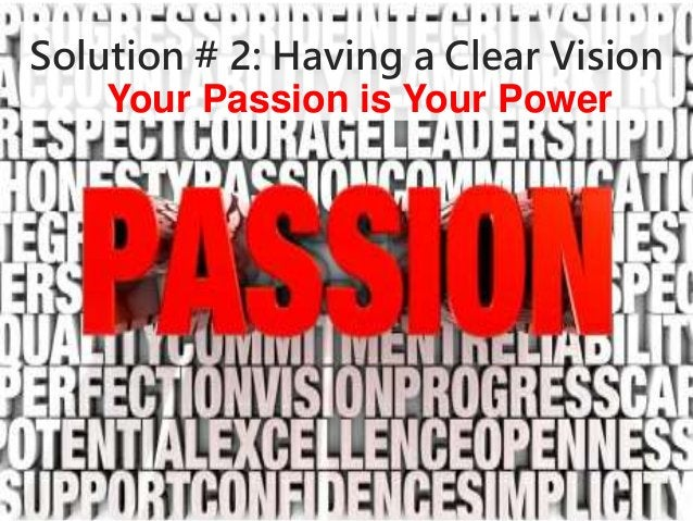 Solution # 2: Having a Clear Vision  Your Passion is Your Power