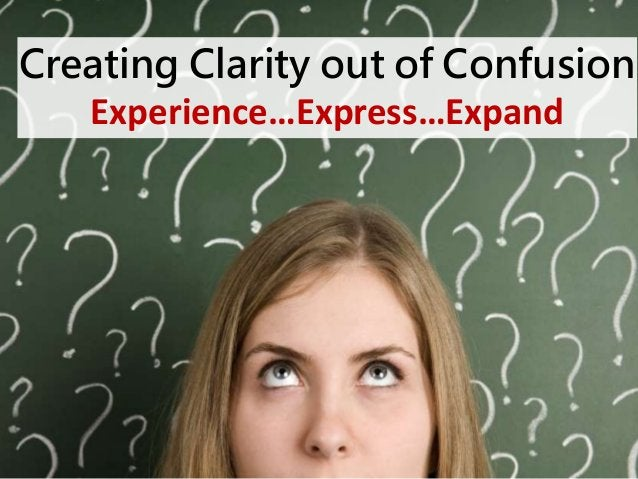 Creating Clarity out of Confusion  Experience…Express…Expand