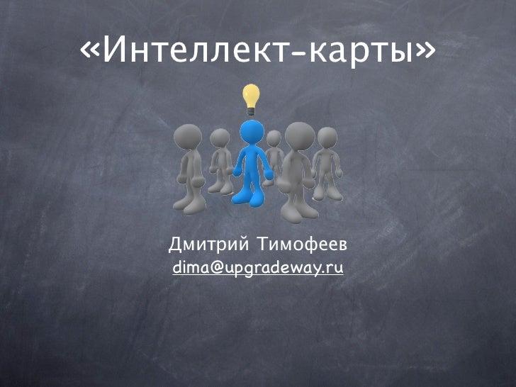«Интеллект-карты»         Дмитрий Тимофеев     dima@upgradeway.ru