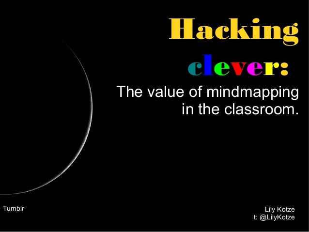 Hacking clever: The value of mindmapping in the classroom.  Tumblr  Lily Kotze t: @LilyKotze
