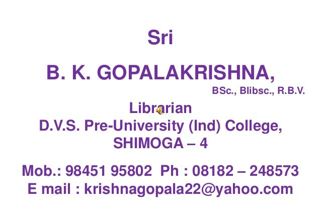 Sri  B. K. GOPALAKRISHNA,  BSc., Blibsc., R.B.V.  Librarian  D.V.S. Pre-University (Ind) College,  SHIMOGA – 4  Mob.: 9845...