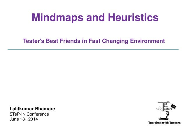 Mindmaps and Heuristics Tester's Best Friends in Fast Changing Environment Lalitkumar Bhamare STeP-IN Conference June 18th...