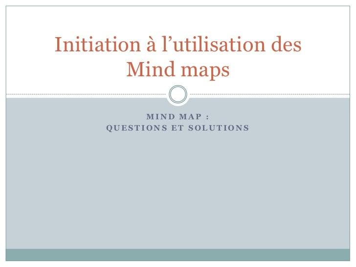 Initiation à l'utilisation des         Mind maps            MIND MAP :      QUESTIONS ET SOLUTIONS
