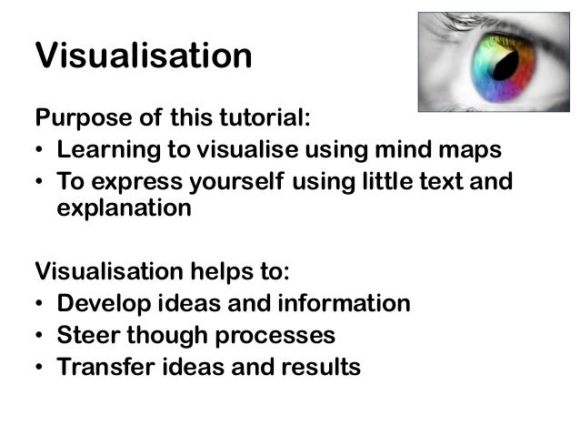 VisualisationPurpose of this tutorial:• Learning to visualise using mind maps• To express yourself using little text and  ...
