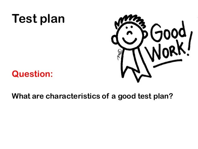Test planQuestion:What are characteristics of a good test plan?