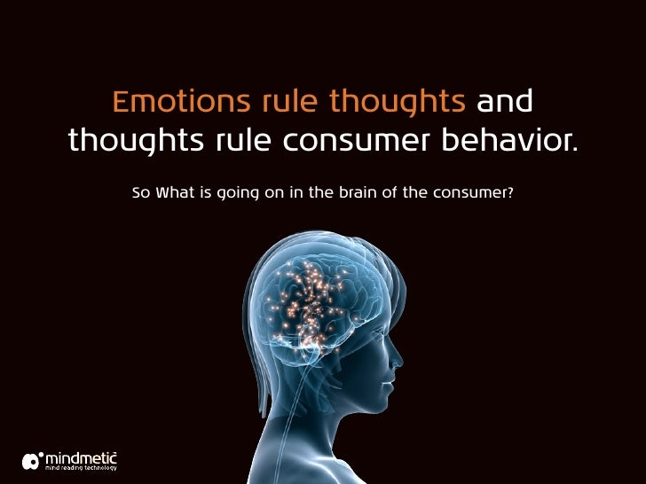 Emotions rule thoughts and thoughts rule consumer behavior.     So What is going on in the brain of the consumer?         ...