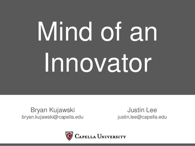 Mind of an Innovator Bryan Kujawski bryan.kujawski@capella.edu Justin Lee justin.lee@capella.edu