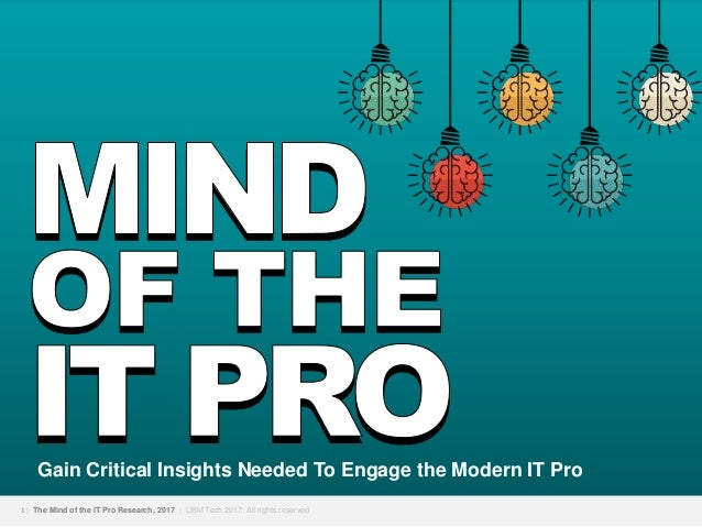 1   The Mind of the IT Pro Research, 2017   UBM Tech 2017; All rights reserved Gain Critical Insights Needed To Engage the...