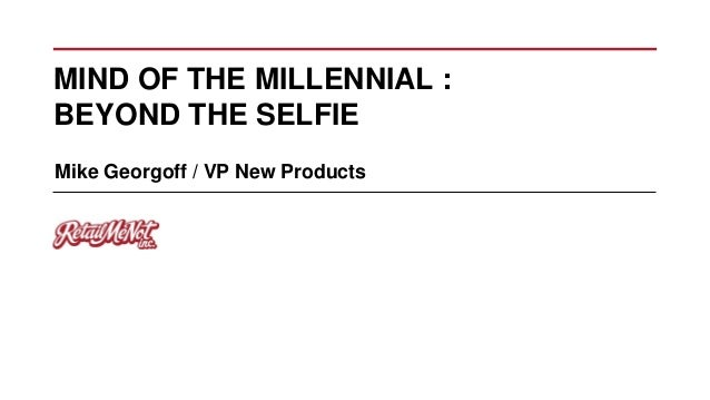 MIND OF THE MILLENNIAL : BEYOND THE SELFIE Mike Georgoff / VP New Products