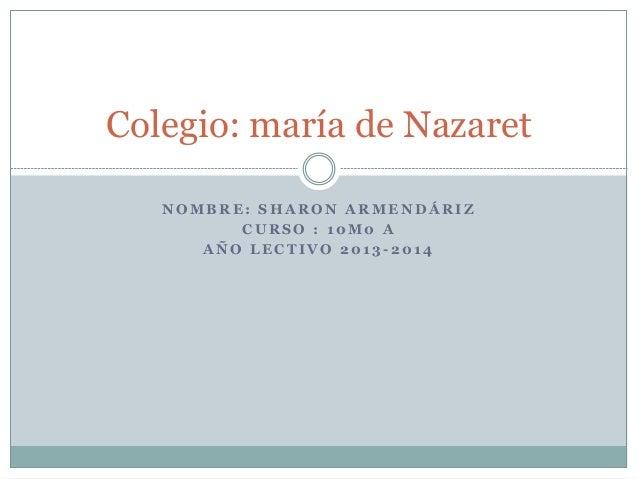 N O M B R E : S H A R O N A R M E N D Á R I Z C U R S O : 1 0 M 0 A A Ñ O L E C T I V O 2 0 1 3 - 2 0 1 4 Colegio: maría d...