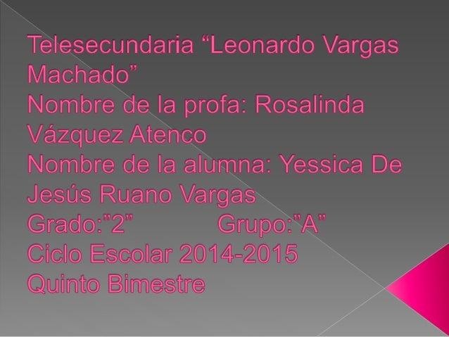 "Teleseoundaria ""Leonardo Vargas Machado""  Nombre de Ia profa:  Rosalinda Vazquez Atehsoo  Nombre de Ia alumna:  Yessioa De..."