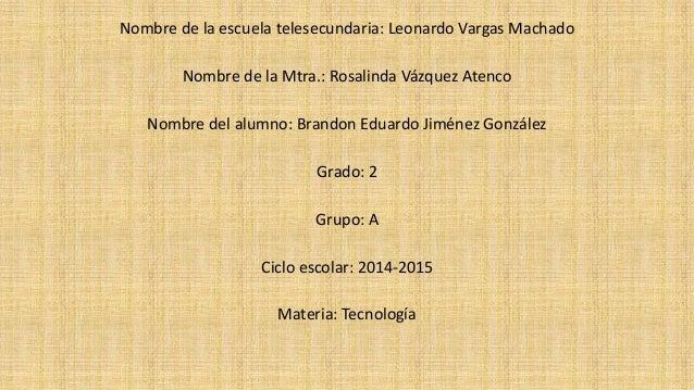 Nombre de la escuela telesecundaria: Leonardo Vargas Machado Nombre de la Mtra.: Rosalinda Vázquez Atenco Nombre del alumn...