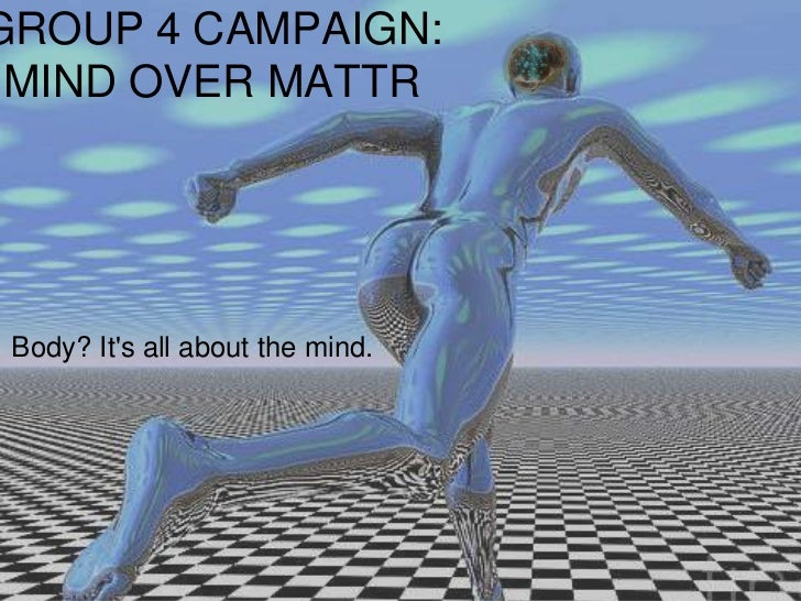 GROUP 4 CAMPAIGN: MIND OVER MATTR Body? Its all about the mind.
