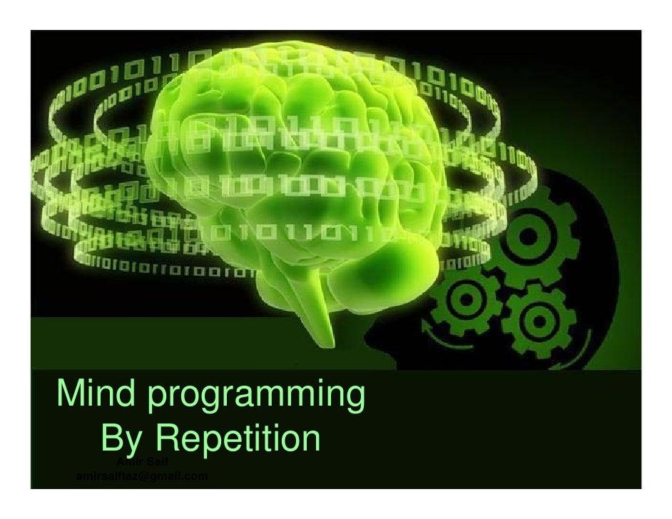 Mind programming   By Repetition         Amir Saif  amirsaiftaz@gmail.com