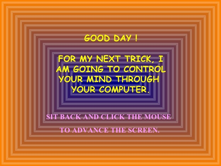 GOOD DAY !  FOR MY NEXT TRICK, I  AM GOING TO CONTROL  YOUR MIND THROUGH    YOUR COMPUTER.SIT BACK AND CLICK THE MOUSE  TO...