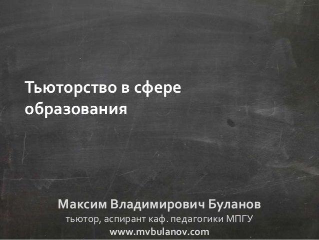 Максим Владимирович Буланов тьютор, аспирант каф. педагогики МПГУ www.mvbulanov.com Тьюторство в сфере образования