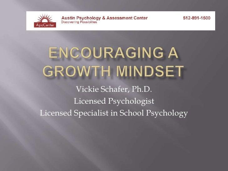 Encouraging a growth mindset<br />Vickie Schafer, Ph.D.<br />Licensed Psychologist<br />Licensed Specialist in School Psyc...