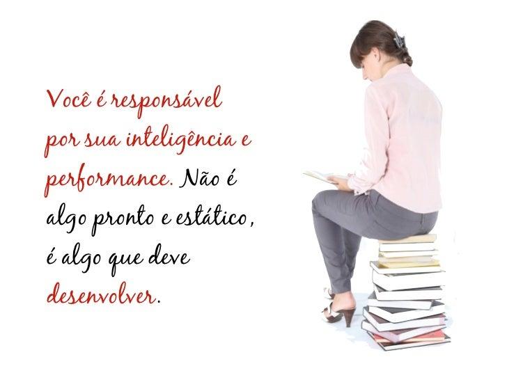 Você é responsávelpor sua inteligência eperformance. Não éalgo pronto e estático,é algo que devedesenvolver.